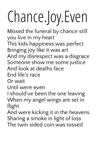 Chance.Joy.Even Missed the funeral by chance still you live in my heart This kids happiness was perfect Bringing joy like it was art And my disrespect was a disgrace Someone show me some justice And look at deaths face End life's race Or wait Until were even I should've been the one leaving When my angel wings are set in flight And were kicking it in the heavens Sharing a smoke in light of loss The twin sided coin was tossed