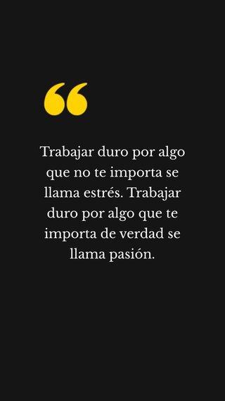 Trabajar duro por algo que no te importa se llama estrés. Trabajar duro por algo que te importa de verdad se llama pasión.