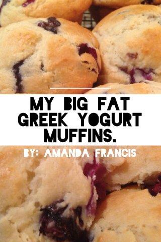 My Big Fat Greek Yogurt Muffins. By: Amanda Francis