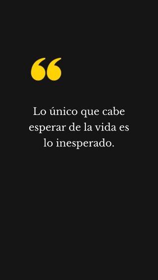 Lo único que cabe esperar de la vida es lo inesperado.
