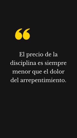 El precio de la disciplina es siempre menor que el dolor del arrepentimiento.