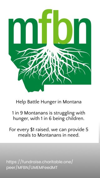 Help Battle Hunger in Montana 1 in 9 Montanans is struggling with hunger, with 1 in 6 being children. For every $1 raised, we can provide 5 meals to Montanans in need. Swipe Up or Link In Bio to Donate! Anything Helps! https://fundraise.charitable.one/peer/MFBN/UMEMFeedMT