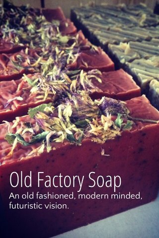 Old Factory Soap An old fashioned, modern minded, futuristic vision.
