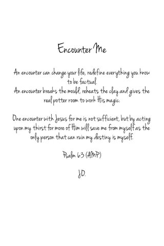 Encounter Me An encounter can change your life, redefine everything you know to be factual. An encounter breaks the mould, reheats the clay and gives the real potter room to work His magic. One encounter with Jesus for me is not sufficient, but by acting upon my thirst for more of Him will save me from myself as the only person that can ruin my destiny is myself. Psalm 63 (AMP) J.O.