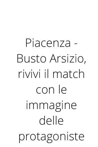 Piacenza - Busto Arsizio, rivivi il match con le immagine delle protagoniste