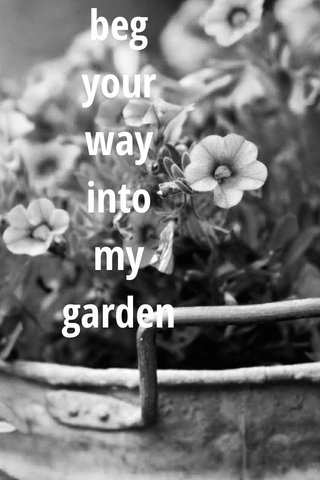 beg your way into my garden