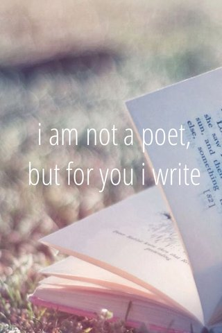 i am not a poet, but for you i write