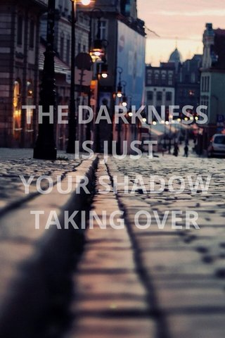 THE DARKNESS IS JUST YOUR SHADOW TAKING OVER