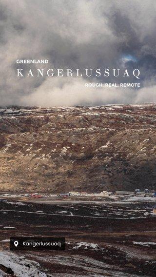 KANGERLUSSUAQ GREENLAND ROUGH, REAL, REMOTE