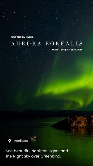 AURORA BOREALIS See beautiful Northern Lights and the Night Sky over Greenland. NORTHERN LIGHT MANIITSOQ, GREENLAND