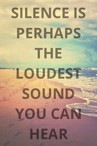 SILENCE IS PERHAPS THE LOUDEST SOUND YOU CAN HEAR