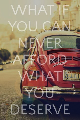 WHAT IF YOU CAN NEVER AFFORD WHAT YOU DESERVE .