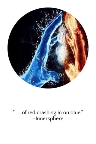 """"""". . . of red crashing in on blue."""" –Innersphere"""