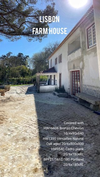 Lisbon Farm House Covered with HW16606 Bronzo Chevron 10/4x90x640 HW1390 Versailles Natural Oak aged 20/6x800x800 HW954C Cedro plank 20/6x180xRL BPF21/1612/180 Portland 20/6x180xRL