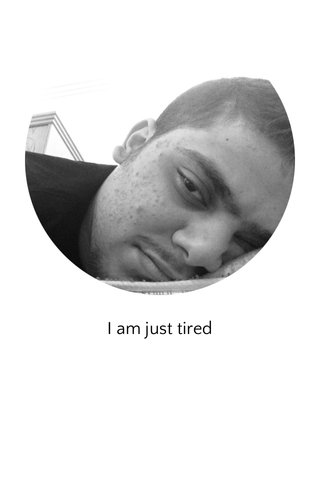 I am just tired