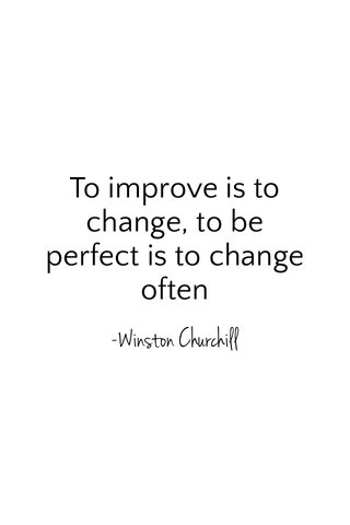 To improve is to change, to be perfect is to change often -Winston Churchill