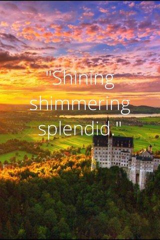 """Shining shimmering splendid."""