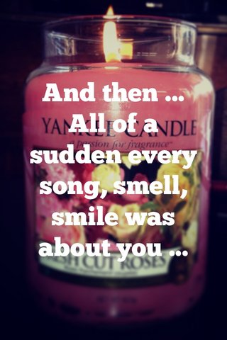 And then ... All of a sudden every song, smell, smile was about you ...