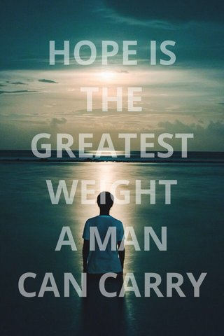HOPE IS THE GREATEST WEIGHT A MAN CAN CARRY