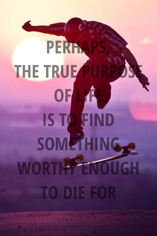 PERHAPS, THE TRUE PURPOSE OF LIFE IS TO FIND SOMETHING WORTHY ENOUGH TO DIE FOR