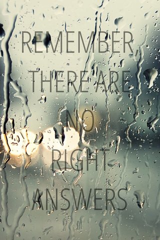 REMEMBER, THERE ARE NO RIGHT ANSWERS
