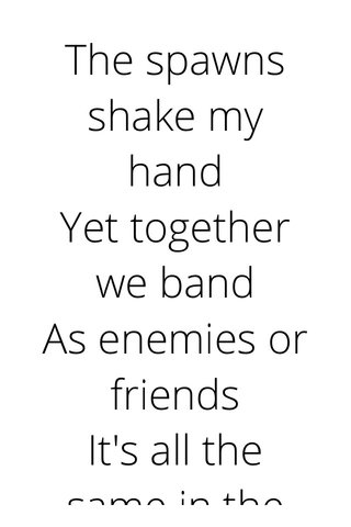 The spawns shake my hand Yet together we band As enemies or friends It's all the same in the end Cowards among men Or blessings go to them The hidden messages swerve As we learn to earn What we paid for With the debt of our life Making deals to shake of the Flame as we fade to strife