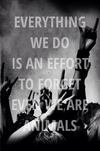 EVERYTHING WE DO IS AN EFFORT TO FORGET EVEN WE ARE ANIMALS