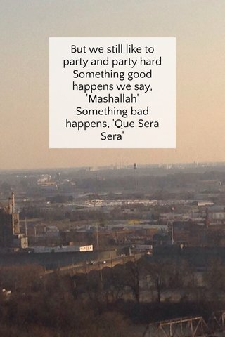But we still like to party and party hard Something good happens we say, 'Mashallah' Something bad happens, 'Que Sera Sera'
