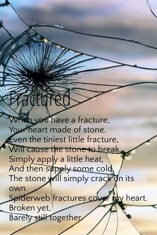 Fractured When you have a fracture, Your heart made of stone. Even the tiniest little fracture, Will cause the stone to break. Simply apply a little heat, And then supply some cold. The stone will simply crack on its own. Spiderweb fractures cover my heart. Broken yet, Barely still together.