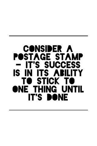 Consider a postage stamp - it's success is in its ability to stick to one thing until it's done