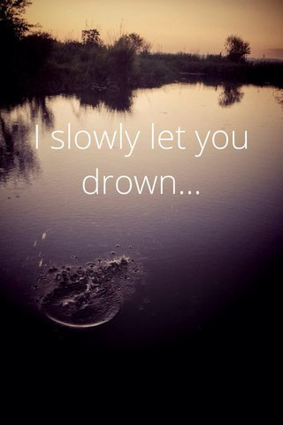 I slowly let you drown...