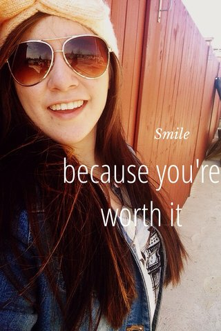 because you're worth it Smile