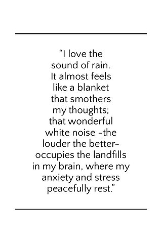 """""""I love the sound of rain. It almost feels like a blanket that smothersmy thoughts; that wonderful white noise -the louder the better- occupies the landfills in my brain, where myanxiety and stress peacefully rest."""""""
