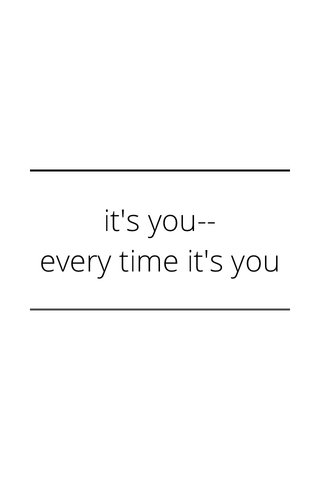 it's you-- every time it's you