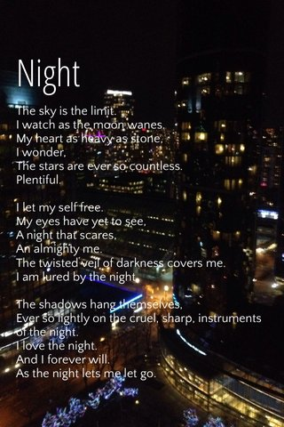 Night The sky is the limit. I watch as the moon wanes. My heart as heavy as stone, I wonder, The stars are ever so countless. Plentiful. I let my self free. My eyes have yet to see, A night that scares, An almighty me. The twisted veil of darkness covers me. I am lured by the night. The shadows hang themselves, Ever so lightly on the cruel, sharp, instruments of the night. I love the night. And I forever will. As the night lets me let go. Be free. Welcome a side of me I hate. I can invite you. Welcome to the night.