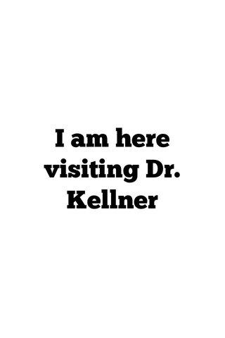 I am here visiting Dr. Kellner