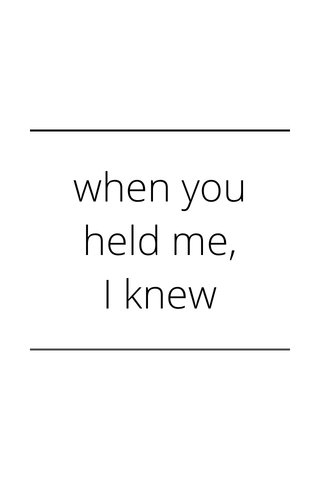 when you held me, I knew