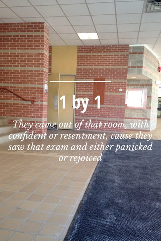 1 by 1 They came out of that room, with confident or resentment, cause they saw that exam and either panicked or rejoiced