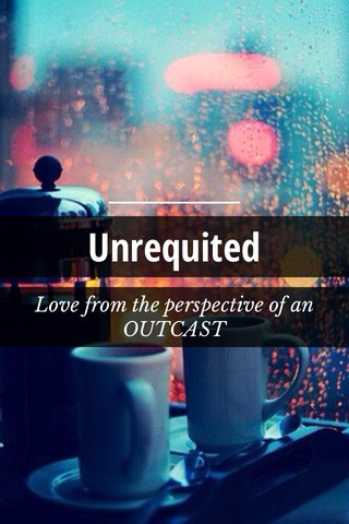 Unrequited Love from the perspective of an OUTCAST