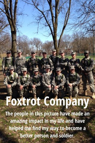 Foxtrot Company The people in this picture have made an amazing impact in my life and have helped me find my way to become a better person and soldier.