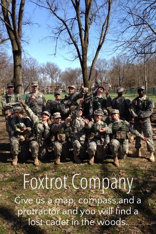 Foxtrot Company Give us a map, compass,and a protractor and you will find a lost cadet in the woods.