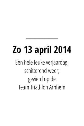 Zo 13 april 2014 Een hele leuke verjaardag; schitterend weer; gevierd op de Team Triathlon Arnhem