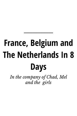 France, Belgium and The Netherlands In 8 Days In the company of Chad, Mel and the girls