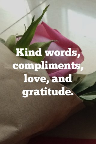 Kind words, compliments, love, and gratitude.