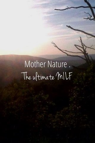 The ultimate MILF Mother Nature .