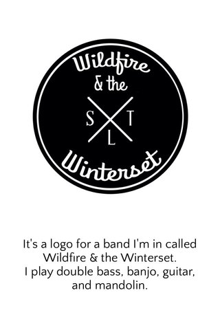 It's a logo for a band I'm in called Wildfire & the Winterset. I play double bass, banjo, guitar, and mandolin.