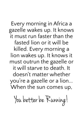 You better be Running! Every morning in Africa a gazelle wakes up. It knows it must run faster than the fasted lion or it will be killed. Every morning a lion wakes up. It knows it must outrun the gazelle or it will starve to death. It doesn't matter whether you're a gazelle or a lion... When the sun comes up,