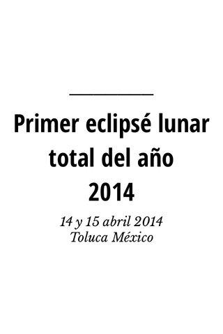 Primer eclipsé lunar total del año 2014 14 y 15 abril 2014 Toluca México
