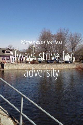 Always strive for adversity Never aim for less