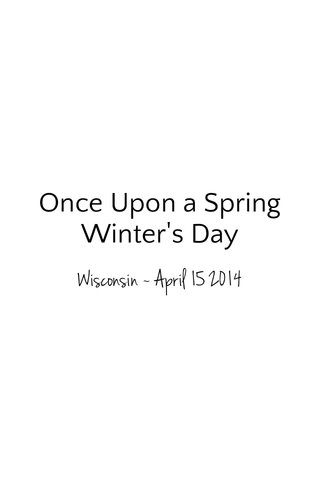 Once Upon a Spring Winter's Day Wisconsin ~ April 15 2014